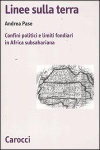 Linee sulla terra. Confini politici e limiti fondiari in Africa subsahariana